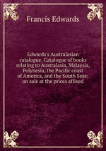 Edwards`s Australasian catalogue. Catalogue of books relating to Australasia, Malaysia, Polynesia, the Pacific coast of America, and the South Seas; on sale at the prices affixed
