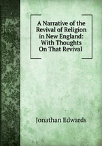 A Narrative of the Revival of Religion in New England: With Thoughts On That Revival .
