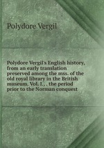 Polydore Vergil`s English history, from an early translation preserved among the mss. of the old royal library in the British museum. Vol. I., . the period prior to the Norman conquest