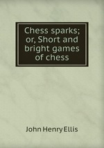 Chess sparks; or, Short and bright games of chess