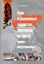 Россия на формирующемся евроазиатском энергетическом пространстве: проблемы конкурентоспособности