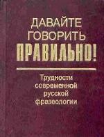 Давайте говорить правильно! Трудности современной русской фразеологии