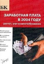 Заработная плата в 2004 г. Расчет, учет и налогообложение