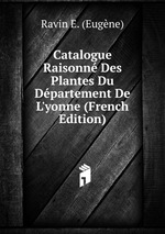 Catalogue Raisonn Des Plantes Du Dpartement De L`yonne (French Edition)