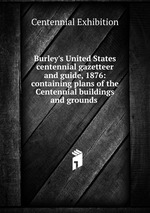Burley`s United States centennial gazetteer and guide, 1876: containing plans of the Centennial buildings and grounds .