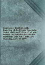 Ceremonies Incident to the Unveiling of the Bronze Equestrian Statue of General Ulysses S. Grant: Erected in Fairmount Park by the Fairmount Park Art . Grant Day, Thursday, April 27, 1899