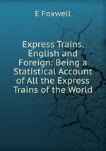 Express Trains, English and Foreign: Being a Statistical Account of All the Express Trains of the World