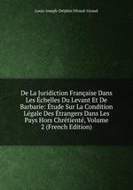 De La Juridiction Franaise Dans Les chelles Du Levant Et De Barbarie: tude Sur La Condition Lgale Des trangers Dans Les Pays Hors Chrtient, Volume 2 (French Edition)