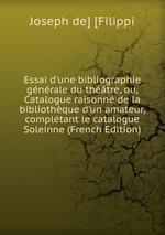 Essai d`une bibliographie gnrale du thtre, ou, Catalogue raisonn de la bibliothque d`un amateur, compltant le catalogue Soleinne (French Edition)