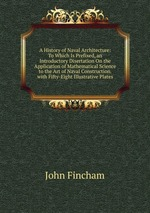 A History of Naval Architecture: To Which Is Prefixed, an Introductory Disertation On the Application of Mathematical Science to the Art of Naval Construction. with Fifty-Eight Illustrative Plates