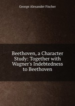 Beethoven, a Character Study: Together with Wagner`s Indebtedness to Beethoven