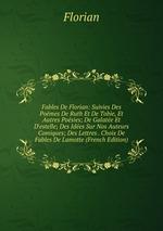 Fables De Florian: Suivies Des Pomes De Ruth Et De Tobie, Et Autres Posies; De Galate Et D`estelle; Des Ides Sur Nos Auteurs Comiques; Des Lettres . Choix De Fables De Lamotte (French Edition)