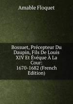 Bossuet, Prcepteur Du Daupin, Fils De Louis XIV Et vque La Cour: 1670-1682 (French Edition)