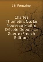 Charles Thumelin: Ou, Le Nouveau Maitre D`cole Depuis La Guerre (French Edition)