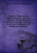 England Under Seven Administrations: The Grey Ministry. the Melbourne Ministry. the Interregnum. Sir R. Peel`s Ministry. the Melbourne Ministry