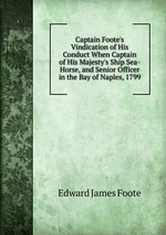 Captain Foote`s Vindication of His Conduct When Captain of His Majesty`s Ship Sea-Horse, and Senior Officer in the Bay of Naples, 1799