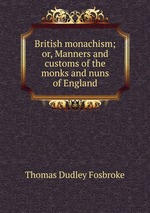 British monachism; or, Manners and customs of the monks and nuns of England