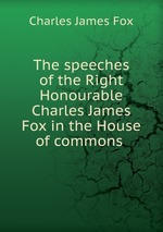The speeches of the Right Honourable Charles James Fox in the House of commons