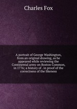A portrait of George Washington, from an original drawing, as he appeared while reviewing the Continental army on Boston Common, in 1776; a history of . in proof of the correctness of the likeness