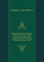 Regimental losses in the American Civil War, 1861-1865. a treatise on the extent and nature of the mortuary losses in the Union regiments, with full . on file in the state military bureaus and at