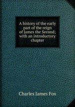 A history of the early part of the reign of James the Second; with an introductory chapter