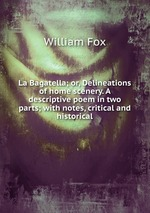 La Bagatella; or, Delineations of home scenery. A descriptive poem in two parts; with notes, critical and historical