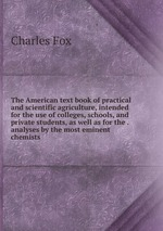 The American text book of practical and scientific agriculture, intended for the use of colleges, schools, and private students, as well as for the . analyses by the most eminent chemists