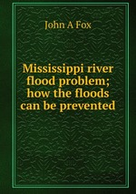 Mississippi river flood problem; how the floods can be prevented
