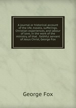 A journal or historical account of the life, travels, sufferings, Christian experiences, and labour of love, in the work of the ministry, of that . faithful servant of Jesus Christ, George Fox