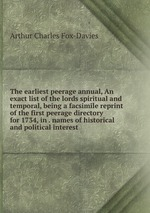 The earliest peerage annual, An exact list of the lords spiritual and temporal, being a facsimile reprint of the first peerage directory for 1734, in . names of historical and political interest