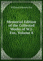 Memorial Edition of the Collected Works of W.J. Fox, Volume 8