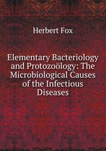 Elementary Bacteriology and Protozology: The Microbiological Causes of the Infectious Diseases