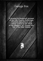 A Journal Or Historical Account of the Life, Travels, Sufferings, Christian Experiences and Labour of Love in the Work of the Ministry . of . George Fox. Vol. 1 The Only Volume