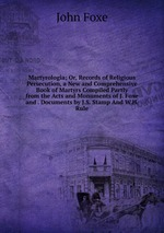 Martyrologia; Or, Records of Religious Persecution, a New and Comprehensive Book of Martyrs Compiled Partly from the Acts and Monuments of J. Foxe and . Documents by J.S. Stamp And W.H. Rule