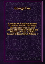A Journal Or Historical Account of the Life, Travels, Sufferings, Christian Experiences, and Labour of Love in the Work of the Ministry, of That . Faithful Servant of Jesus Christ, Volume 2