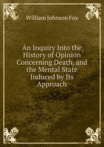 An Inquiry Into the History of Opinion Concerning Death, and the Mental State Induced by Its Approach