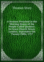 A Sermon Preached at the Meeting House of the People Called Quakers: In Grace Church Street, London, September the Twenty-Fifth, 1737