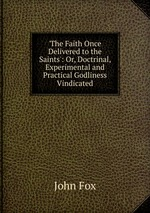 `The Faith Once Delivered to the Saints`: Or, Doctrinal, Experimental and Practical Godliness Vindicated