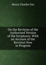 On the Revision of the Authorised Version of the Scriptures: With an Account of the Revision Now in Progress