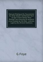 Manuel Pratique Du Fauconnier Au Xixe Siecle: Contenant Tout Ce Qu`il Faut Savoir Pour Dresser Les Faucons Et Autours a La Chasse Au Vol Des . Livres, Lapins, Etc (French Edition)