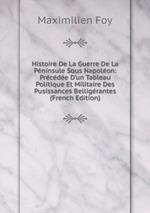 Histoire De La Guerre De La Pninsule Sous Napolon: Prcde D`un Tableau Politique Et Militaire Des Pusissances Belligrantes (French Edition)