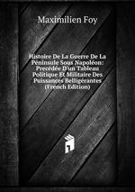 Histoire De La Guerre De La Pninsule Sous Napolon: Precde D`un Tableau Politique Et Militaire Des Puissances Belligrantes (French Edition)