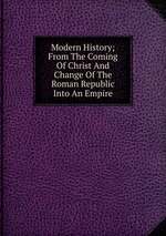 Modern History; From The Coming Of Christ And Change Of The Roman Republic Into An Empire