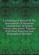 A Genealogical Record Of The Descendants Of Benjamin Chamberlain, Of Sussex County, New Jersey, Together With Brief Historical And Biographical Sketches