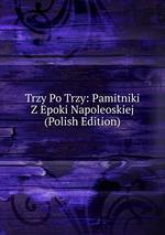 Trzy Po Trzy: Pamitniki Z Epoki Napoleoskiej (Polish Edition)