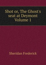 Shot or, The Ghost`s seat at Deymont Volume 1