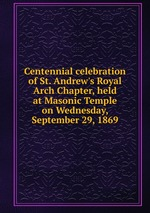 Centennial celebration of St. Andrew`s Royal Arch Chapter, held at Masonic Temple on Wednesday, September 29, 1869