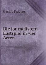 Die journalisten; Lustspiel in vier Acten