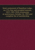 Semi-centennial of Hamilton Lodge, no. 274, free and accepted masons, 1853-1903. With ceremonies at anniversary, October 24, 1903 and complete list of membership
