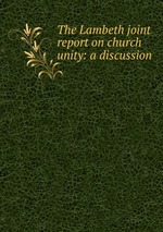 The Lambeth joint report on church unity: a discussion